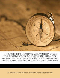 The Southern Loyalists' Convention: Call for a Convention of Southern Unionists, to Meet at Independence Hall, Philadelphia, on Monday, the Third Day of September, 1866 Volume 2 by Ya Pamphlet Collection DLC