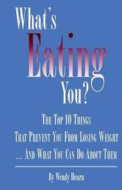 What's Eating You? The Top 10 Things That Prevent You from Losing Weight and What You Can Do About Them by Wendy Hearn image