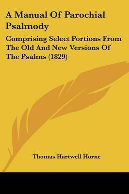 A Manual Of Parochial Psalmody: Comprising Select Portions From The Old And New Versions Of The Psalms (1829) by Thomas Hartwell Horne image