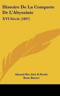 Histoire de La Conquete de L'Abyssinie: XVI Siecle (1897) by Ahmad Ibn Abd Al Kadir