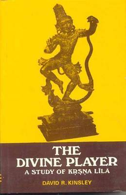 The Divine Player: A Study of Krsna Lila by David R Kinsley