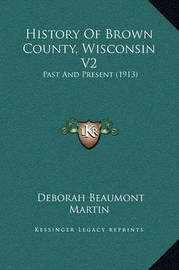 History of Brown County, Wisconsin V2: Past and Present (1913) by Deborah Beaumont Martin
