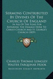Sermons Contributed by Divines of the Church of England Sermons Contributed by Divines of the Church of England: In Aid of the Fund for Repairing the Damage Done to Christ-Cin Aid of the Fund for Repairing the Damage Done to Christ-Church and St. George's by Walter Farquhar Hook