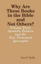 Why Are These Books in the Bible and Not Others? - Volume Three The Apostolic Fathers and the New Testament Apocrypha by Gary F. Zeolla