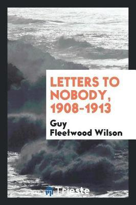 Letters to Nobody, 1908-1913 by Guy Fleetwood Wilson image