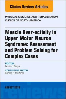 Muscle Over-activity in Upper Motor Neuron Syndrome: Assessment and Problem Solving for Complex Cases, An Issue of Physical Medicine and Rehabilitation Clinics of North America by Segal image