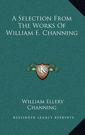 A Selection from the Works of William E. Channing by William Ellery Channing