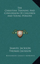 The Christian Training and Conversion of Children and Young Persons by Samuel Jackson