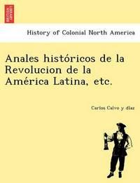 Anales Histo Ricos de La Revolucion de La AME Rica Latina, Etc. by Carlos Calvo y Di Az