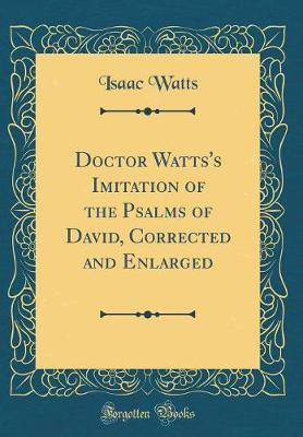 Doctor Watts's Imitation of the Psalms of David, Corrected and Enlarged (Classic Reprint) by Isaac Watts