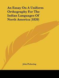 An Essay On A Uniform Orthography For The Indian Languages Of North America (1820) by John Pickering image