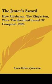 The Jester's Sword: How Aldebaran, the King's Son, Wore the Sheathed Sword of Conquest (1909) by Annie Fellows Johnston