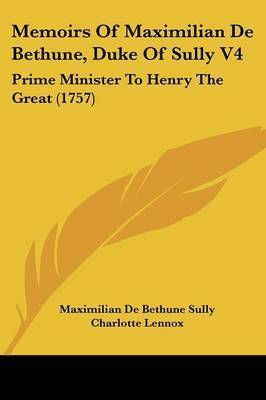Memoirs Of Maximilian De Bethune, Duke Of Sully V4: Prime Minister To Henry The Great (1757) by Maximilian De Bethune Sully
