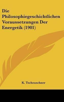 Die Philosophiegeschichtlichen Voraussetzungen Der Energetik (1901) by K Tscheuschner
