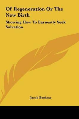 Of Regeneration or the New Birth: Showing How to Earnestly Seek Salvation by Jacob Boehme