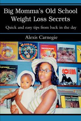 Big Momma's Old School Weight Loss Secrets: Quick and Easy Tips from Back in the Day by Alexis Carnegie