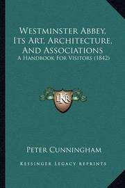 Westminster Abbey, Its Art, Architecture, and Associations: A Handbook for Visitors (1842) by Peter Cunningham