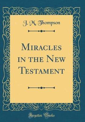 Miracles in the New Testament (Classic Reprint) by J.M. Thompson
