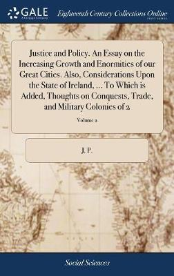 Justice and Policy. an Essay on the Increasing Growth and Enormities of Our Great Cities. Also, Considerations Upon the State of Ireland, ... to Which Is Added, Thoughts on Conquests, Trade, and Military Colonies of 2; Volume 2 by J P