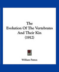 The Evolution of the Vertebrates and Their Kin (1912) by William Patten