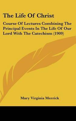 The Life of Christ: Course of Lectures Combining the Principal Events in the Life of Our Lord with the Catechism (1909) by Mary Virginia Merrick image