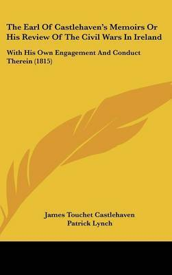 The Earl of Castlehaven's Memoirs or His Review of the Civil Wars in Ireland: With His Own Engagement and Conduct Therein (1815) by James Touchet Castlehaven