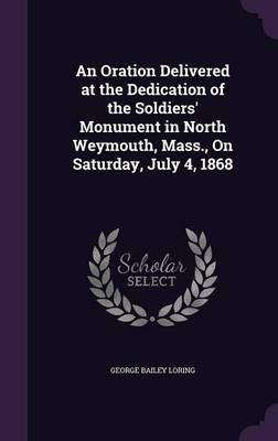 An Oration Delivered at the Dedication of the Soldiers' Monument in North Weymouth, Mass., on Saturday, July 4, 1868 by George Bailey Loring
