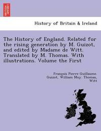 The History of England. Related for the Rising Generation by M. Guizot, and Edited by Madame de Witt. Translated by M. Thomas. with Illustrations. Volume the First by Francois Pierre Guilaume Guizot