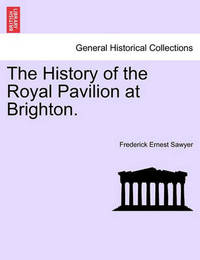 The History of the Royal Pavilion at Brighton. by Frederick Ernest Sawyer