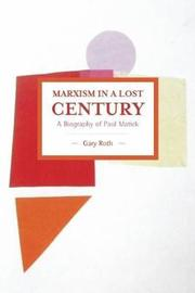Marxism In A Lost Century: A Biography Of Paul Mattick by Gary Roth