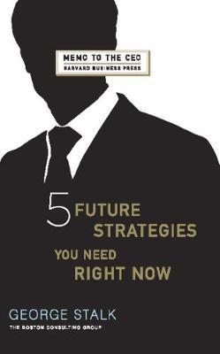 Five Future Strategies You Need Right Now by George Stalk