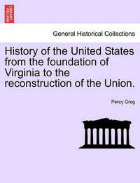 History of the United States from the Foundation of Virginia to the Reconstruction of the Union. by Percy Greg