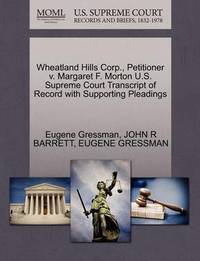 Wheatland Hills Corp., Petitioner V. Margaret F. Morton U.S. Supreme Court Transcript of Record with Supporting Pleadings by Eugene Gressman