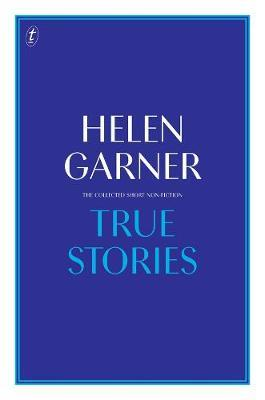 True Stories: The Collected Short Non-Fiction by Helen Garner