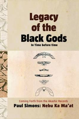 Legacy of the Black Gods in Time Before Time, Coming Forth from the Akashic Records by Paul Simons