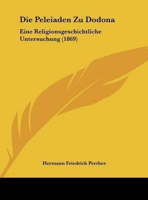 Die Peleiaden Zu Dodona: Eine Religionsgeschichtliche Untersuchung (1869) by Hermann Friedrich Perthes
