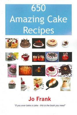 650 Amazing Cake Recipes - Must Haves, Most Wanted and the Ones You Can't Live Without. by Jo Frank image