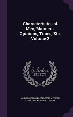 Characteristics of Men, Manners, Opinions, Times, Etc, Volume 2 by John MacKinnon Robertson