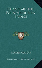 Champlain the Founder of New France by Edwin Asa Dix