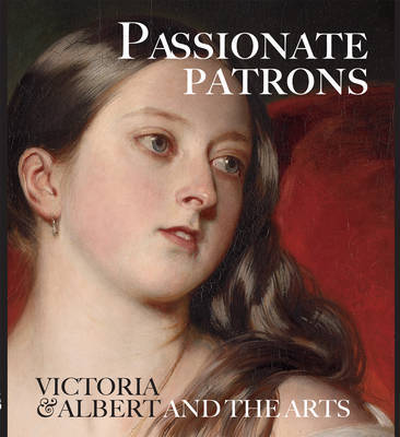 Passionate Patrons: Victoria and Albert and the Arts by Leah Kharibian