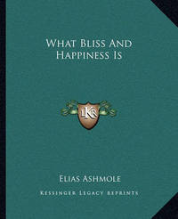 What Bliss and Happiness Is by Elias Ashmole