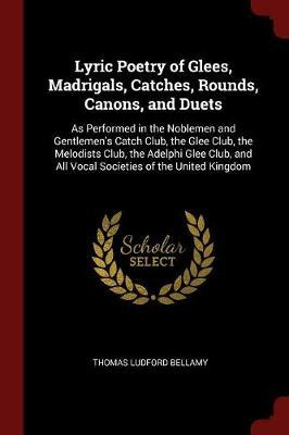 Lyric Poetry of Glees, Madrigals, Catches, Rounds, Canons, and Duets by Thomas Ludford Bellamy
