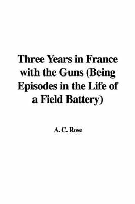Three Years in France with the Guns (Being Episodes in the Life of a Field Battery) by A C Rose