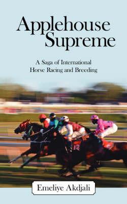 Applehouse Supreme: A Saga of International Horse Racing and Breeding by Emeliye Akdjali