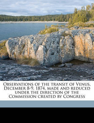 Observations of the Transit of Venus, December 8-9, 1874, Made and Reduced Under the Direction of the Commission Created by Congress by Simon Newcomb
