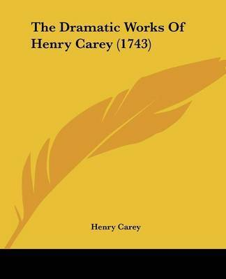 The Dramatic Works Of Henry Carey (1743) by Henry Carey