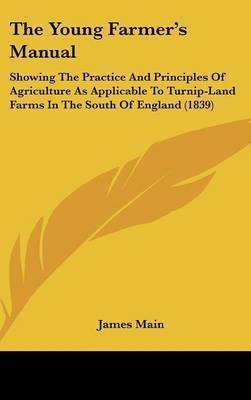 The Young Farmer's Manual: Showing The Practice And Principles Of Agriculture As Applicable To Turnip-Land Farms In The South Of England (1839) by James Main