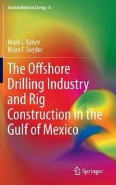 The Offshore Drilling Industry and Rig Construction in the Gulf of Mexico by Mark J. Kaiser