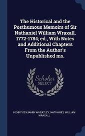 The Historical and the Posthumous Memoirs of Sir Nathaniel William Wraxall, 1772-1784; Ed., with Notes and Additional Chapters from the Author's Unpublished Ms. by Henry Benjamin Wheatley