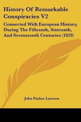 History Of Remarkable Conspiracies V2: Connected With European History, During The Fifteenth, Sixteenth, And Seventeenth Centuries (1829) by John Parker Lawson
